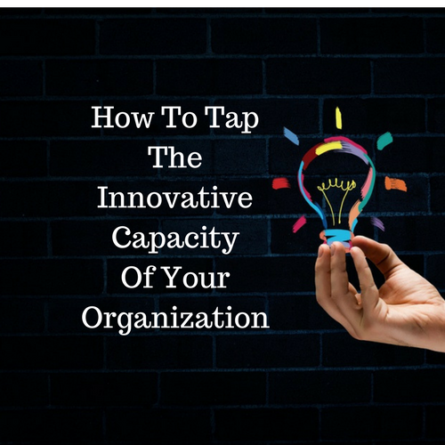 How to Powerfully Tap the Innovative Capacity of Your Organization