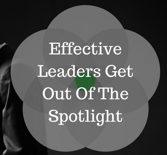 Effective Leaders Get Out Of The Spotlight
