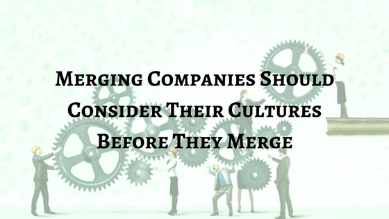 Merging Companies Should Consider Their Cultures Before They Merge