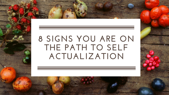 8 Signs You Are On The Path To Self Actualization