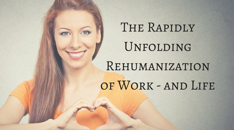 The Rapidly Unfolding Rehumanization of Work and Life